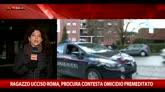 Ragazzo ucciso Roma, procura contesta omicidio premeditato