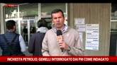 22/04/2016 - Inchiesta petrolio, concluso l'interrogatorio di Gemelli